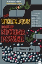 The Upside Down Book Of Nuclear Power by Saurav Jha