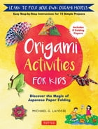 Origami Activities for Kids: Discover the Magic of Japanese Paper Folding, Learn to Fold Your Own Paper Models by Michael G. LaFosse