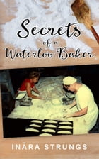 Secrets of a Waterloo Baker by Inara Strungs