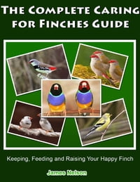 The Complete Caring for Finches Guide: Keeping, Feeding and Raising Your Happy Finch