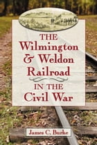 The Wilmington & Weldon Railroad in the Civil War by James C. Burke