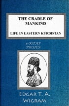 The Cradle of Mankind: (Life in Eastern Kurdistan) by Edgar T. A. Wigram