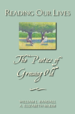 Reading Our Lives The Poetics of Growing Old