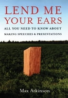 Lend Me Your Ears : All You Need to Know about Making Speeches and Presentations by Max Atkinson