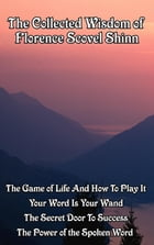 The Collected Wisdom of Florence Scovel Shinn: The Game of Life and How to Play It; Your Word Is Your Wand; The Secret Door to Success; The Power o by Florence Scovel Shinn