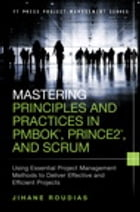 Mastering Principles and Practices in PMBOK, Prince 2, and Scrum: Using Essential Project Management Methods to Deliver Effective and Efficient Projec by Jihane Roudias