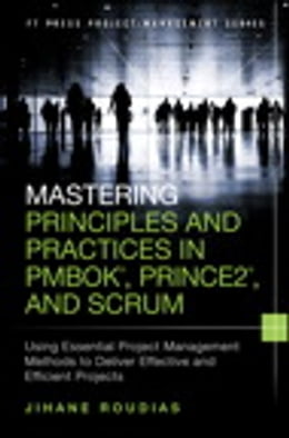 Book Mastering Principles and Practices in PMBOK, Prince 2, and Scrum: Using Essential Project… by Jihane Roudias
