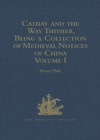 Cathay and the Way Thither, Being a Collection of Medieval Notices of China: Volume I
