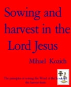 Sowing and harvest in the Lord Jesus: The principles of sowing the Word of the Lord and the harvest fruits by Mihael Kozich