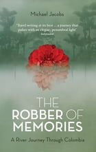 The Robber of Memories: A River Journey Through Colombia by Michael Jacobs
