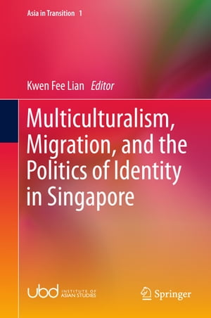 Multiculturalism, Migration, and the Politics of Identity in Singapore by Kwen Fee Lian