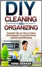 Diy Cleaning and Organizing: Essential Tips on How to Clean and Organize Your Entire Home Quickly And Efficiently by Anna Dekker
