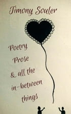 Poetry, Prose & All The In-Between Things by Timony Souler