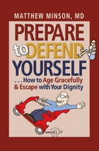 Prepare to Defend Yourself . . . How to Age Gracefully and Escape with Your Dignity by Matthew Minson