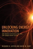 Unlocking Energy Innovation: How America Can Build a Low-Cost, Low-Carbon Energy System by Richard K. Lester