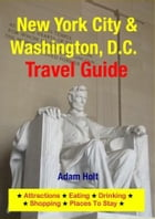 New York City & Washington, D.C. Travel Guide: Attractions, Eating, Drinking, Shopping & Places To Stay by Adam Holt