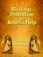 Blessings, Protection and Angelic Help by Barbara Dowdy-Trabke