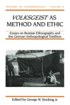 Volksgeist as Method and Ethic: Essays on Boasian Ethnography and the German Anthropological…