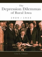 The Depression Dilemmas of Rural Iowa, 1929-1933 by Lisa L. Ossian