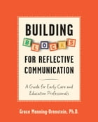 Building Blocks for Reflective Communication: A Guide for Early Care and Education Professionals by Grace Manning-Orenstein, PhD
