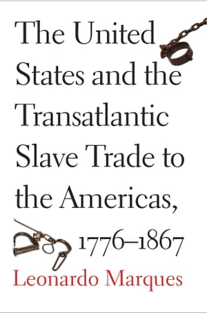 The United States and the Transatlantic Slave Trade to the Americas, 1776-1867 by Leonardo Marques