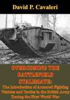 Overcoming the Battlefield Stalemate:: The Introduction of Armored Fighting Vehicles and Tactics in the British Army During the First World by David P. Cavaleri