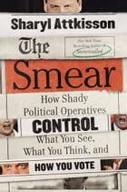 The Smear: How Shady Political Operatives Control What You See, What You Think, and How You Vote