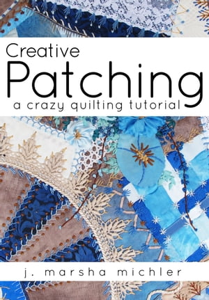 Creative Patching A Crazy Quilting Tutorial