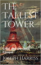 The Tallest Tower: Eiffel and the Belle Epoque by Joseph Harriss