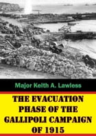 The Evacuation Phase Of The Gallipoli Campaign Of 1915 by Major Keith A. Lawless