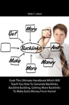 Get More Backlinks And Make More Money: Grab This Ultimate Handbook Which Will Teach You How To Generate Backlinks, Backlink Building, Getti by Willie T. Collard