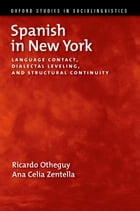 Spanish in New York: Language Contact, Dialectal Leveling, and Structural Continuity by Ricardo Otheguy