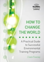How to Change the World: A Practical Guide to Successful Environmental Training Programs by Clare Feeney