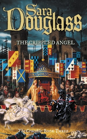 The Crippled Angel (The Crucible Trilogy, Book 3) by Sara Douglass