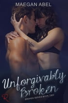 Unforgivably Broken: The Broken Series, #2 by Maegan Abel