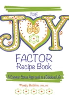 The Joy Factor Recipe Book: A Common Sense Approach to a Delicious Life by Wendy Watkins