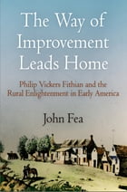 The Way of Improvement Leads Home: Philip Vickers Fithian and the Rural Enlightenment in Early America by John Fea