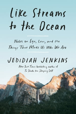 Like Streams to the Ocean: Notes on Ego, Love, and the Things That Make Us Who We Are by Jedidiah Jenkins