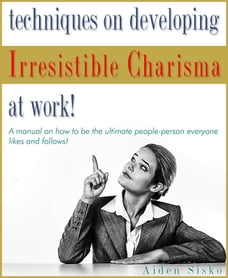 Techniques on Developing Irresistible Charisma at Work: A Manual On How To Be The Ultimate People…