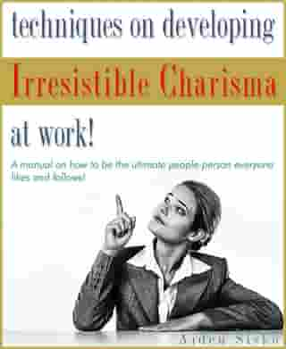 Techniques on Developing Irresistible Charisma at Work: A Manual On How To Be The Ultimate People-Person Everyone Likes And Follows! by Aiden Sisko