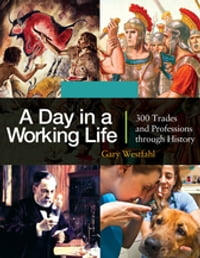 A Day in a Working Life: 300 Trades and Professions through History [3 volumes]: 300 Trades and…