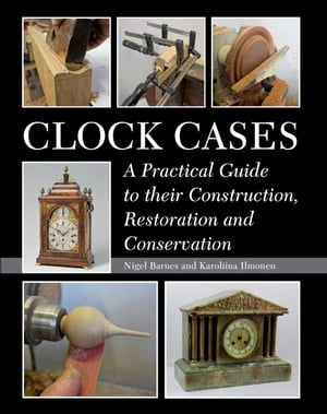 Clock Cases A Practical Guide to Their Construction,  Restoration and Conservation