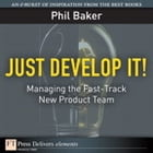 Just Develop It!: Managing the Fast-Track New Product Team by Phil Baker