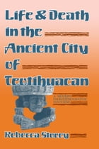 Life and Death in the Ancient City of Teotihuacan: A Modern Paleodemographic Synthesis by Rebecca Storey