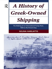 A History of Greek-Owned Shipping: The Making of an International Tramp Fleet, 1830 to the Present…