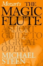 Mozart's The Magic Flute: A Short Guide to a Great Opera by Michael Steen