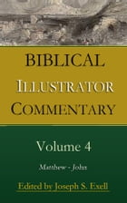 Biblical Illustrator Commentary, Volume 4: Matthew - John by Various