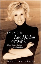 Living by Los Dichos: Advice from a Mother to a Daughter by Cristina Pérez