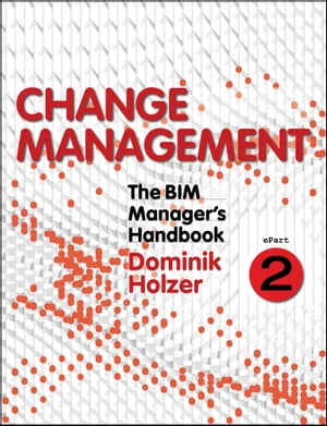 The BIM Manager's Handbook,  Part 2 Change Management