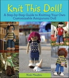 Knit This Doll!: A Step-by-Step Guide to Knitting Your Own Customizable Amigurumi Doll by Nicki Moulton